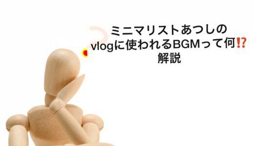 ミニマリストあつしのVLOGに使われるBGMって何⁉️解説