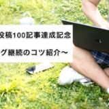ブログ投稿100記事達成記念〜ブログ継続のコツ紹介〜